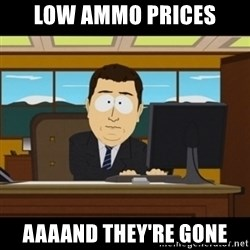 and they're gone - Low ammo prices aaaAnd they're gone