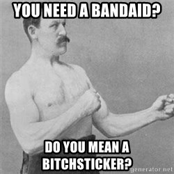 overly manlyman - YOU NEED A BANDAID?  DO YOU MEAN A BITCHSTICKER?