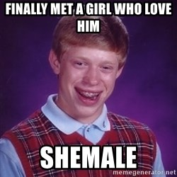Bad Luck Brian - FINALLY MET A GIRL WHO LOVE HIM SHEMALE