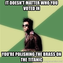 Tyler Durden - it doesn't matter who you voted in you're polishing the brass on the titanic