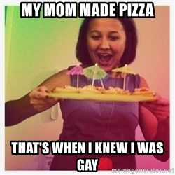 Typical_Ksyusha - my Mom made pizza that's when i knew i was gay