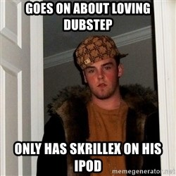 Scumbag Steve - goes on about loving dubstep only has skrillex on his ipod