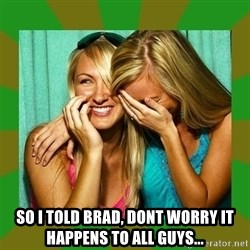 Laughing Girls  -  SO I TOLD BRAD, DONT WORRY IT HAPPENS TO ALL GUYS...