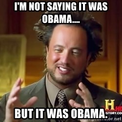 Ancient Aliens - I'M NOT SAYING IT WAS OBAMA....  but it was obama.