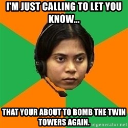 Stereotypical Indian Telemarketer - I'M JUST CALLING TO LET YOU KNOW... THAT YOUR ABOUT TO BOMB THE TWIN TOWERS AGAIN.