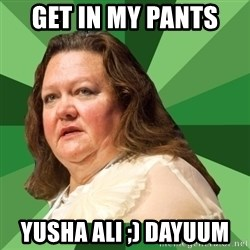 Dumb Whore Gina Rinehart - GET IN MY PANTS  YUSHA ALI ;) DAYUUM