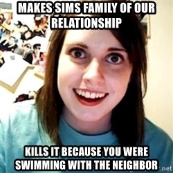Overly Obsessed Girlfriend - Makes sims family of our relationship kills it because you were swimming with the neighbor