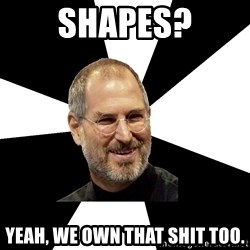 Steve Jobs Says - Shapes? Yeah, we own that shit too.
