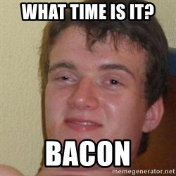 really high guy - What time is it? Bacon