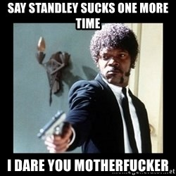 I dare you! I double dare you motherfucker! - say standley sucks one more time i dare you motherfucker
