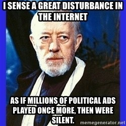 Obi Wan Kenobi  - I sense a great disturbance in the internet As if millions of political ads played once more, then were silent.