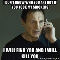 I don't know who you are... - I don't know who you are but if you took my snickers I will find you and I will kill you