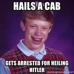 Bad Luck Brian - hails a cab gets arrested for heIling hitler