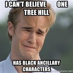Dawson's Creek - I can't believe         ONe tree hill has black ancillary characters
