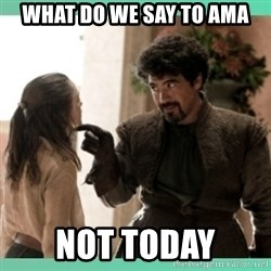 What do we say - What do we say to ama not today