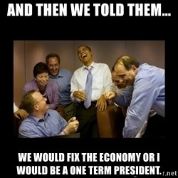And then we told them... - and then we told them... we would fix the economy or I would be a one term president.