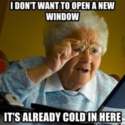 Internet Grandma Surprise - I DON'T WANT TO OPEN A NEW WINDOW  IT'S ALREADY COLD IN HERE