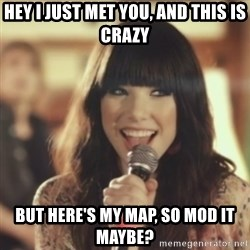 Carly Rae Jepsen Call Me Maybe - Hey I just met you, And this is crazy but here's my map, so mod it maybe?