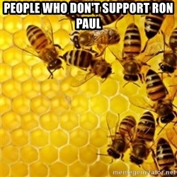Honeybees - PEOPLE WHO DON'T SUPPORT RON PAUL