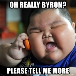 fat chinese kid - oh really byron? please tell me more