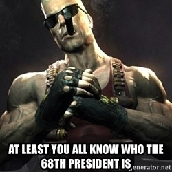 Duke Nukem Forever -  at least you all know who the 68th president is
