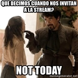 What do we say to the God of Death ? Not today. - que decimos cuando nos invitan a la stream? Not today