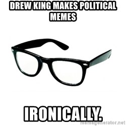 hipster glasses - Drew King Makes Political Memes Ironically.