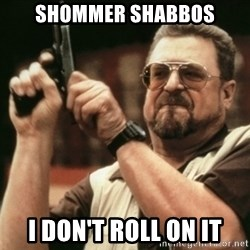 Walter Sobchak with gun - Shommer Shabbos I don't Roll on it
