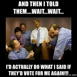 obama laughing  - And then I told them....wait...wait... i'd actually do what I said if they'd vote for me again!!!