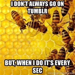 Honeybees - I DON'T ALWAYS GO ON TUMBLR BUT, WHEN I DO IT'S EVERY SEC