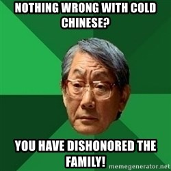 chinese dad meme - NOTHING WRONG WITH COLD CHINESE? you have dishonored the family!