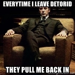 al pacino - Everytime I leave Detorid They Pull Me Back IN