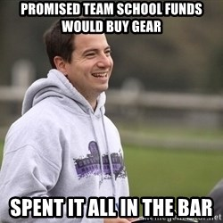 Empty Promises Coach - promised team school funds would buy gear spent it all in the bar
