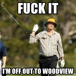 Bill Murray Fuck it  - fuck it i'm off out to woodview
