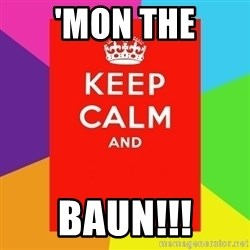Keep calm and - 'MON THE BAUN!!!