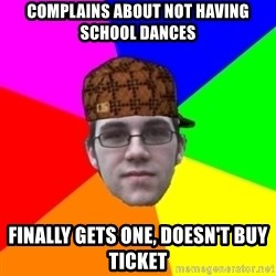Scumbag Student - Complains about not having school dances finally gets one, doesn't buy ticket