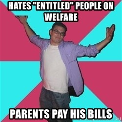 """Douchebag Roommate - HATES """"ENTITLED"""" PEOPLE ON WELFARE PARENTS PAY HIS BILLS"""