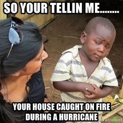 Skeptical 3rd World Kid - So your tellin me........ your house caught on fire during a hurricane