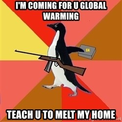Socially Fed Up Penguin - I'M COMING FOR U GLOBAL WARMING TEACH U TO MELT MY HOME