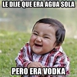 evil plan kid - Le dije que era agua sola pero era vodka