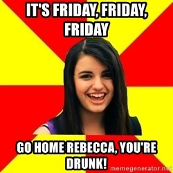 Rebecca Black - It's Friday, Friday, Friday Go home Rebecca, you're drunk!