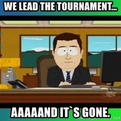 AH ITS GONE - We lead the tournament... Aaaaand it`s gone.