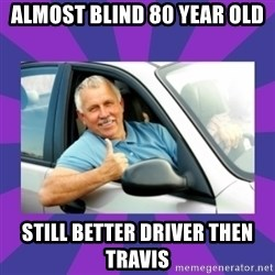 Perfect Driver - ALMOST BLIND 80 YEAR OLD STILL BETTER DRIVER THEN TRAVIS