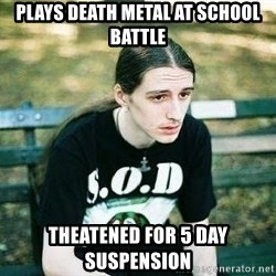 depressed metalhead - plays death metal at school battle theatened for 5 day suspension