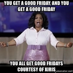 free giveaway oprah - YOU GET A GOOD FRIDAY, AND YOU GET A GOOD FRIDAY YOU ALL GET GOOD FRIDAYS COURTESY OF XIRIS