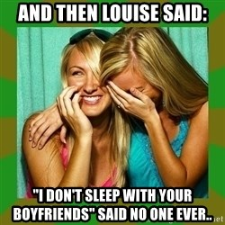 "Laughing Girls  - AND THEN LOUISE SAID: ""I DON'T SLEEP WITH YOUR BOYFRIENDS"" SAID NO ONE EVER.."