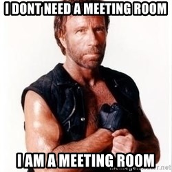 Chuck Norris Meme - I DONT NEED A MEETING ROOM I AM A MEETING ROOM