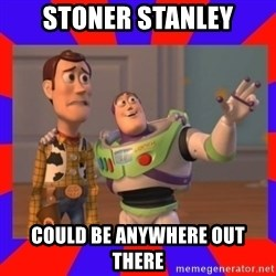 Everywhere - stoner stanley could be anywhere out there