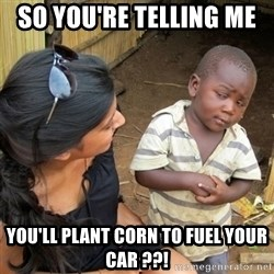 skeptical black kid - SO you're telling me  you'll plant corn to fuel your car ??!