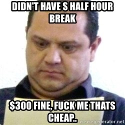 dubious history teacher - DIDN'T HAVE S HALF HOUR BREAK $300 FINE, FUCK ME THATS CHEAP..